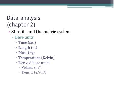 Data analysis (chapter 2) SI units and the metric system ▫Base units  Time (sec)  Length (m)  Mass (kg)  Temperature (Kelvin)  Derived base units.