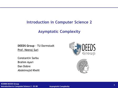 1 ©2008 DEEDS Group Introduction to Computer Science 2 - SS 08 Asymptotic Complexity Introduction in Computer Science 2 Asymptotic Complexity DEEDS Group.