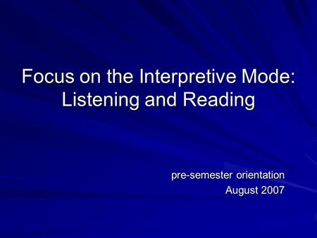 Focus on the Interpretive Mode: Listening and Reading pre-semester orientation August 2007.
