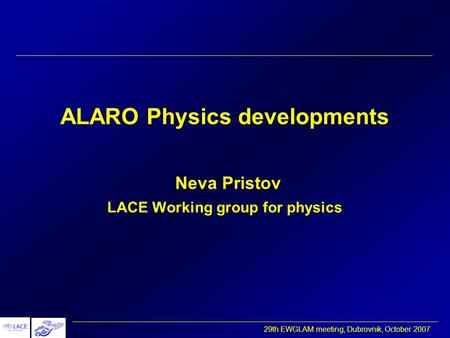 29th EWGLAM meeting, Dubrovnik, October 2007 ALARO Physics developments Neva Pristov LACE Working group for physics.