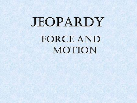 JEOPARDY Force and motion. Force Motion 2 Motion 2 Newton's Laws Newton's Laws of Motion of Motion Newton's Laws Newton's Laws of Motion 2 of Motion 2.