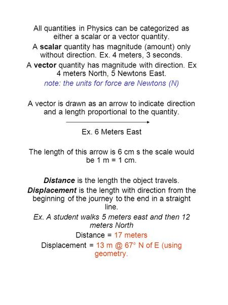 All quantities in Physics can be categorized as either a scalar or a vector quantity. A scalar quantity has magnitude (amount) only without direction.