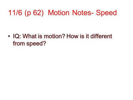 11/6 (p 62) Motion Notes- Speed. Reference Point: A place or object used to compare and determine if an object is in motion. Should not be moving,