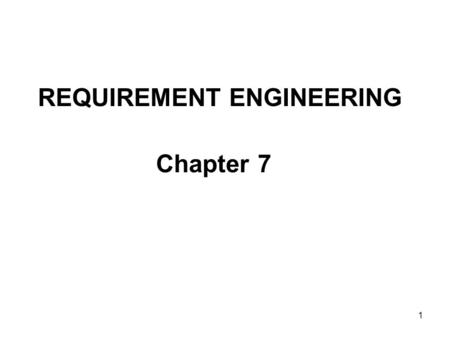 1 REQUIREMENT ENGINEERING Chapter 7. 2 REQUIREMENT ENGINEERING Definition Establishing what the customer requires from a software system. OR It helps.
