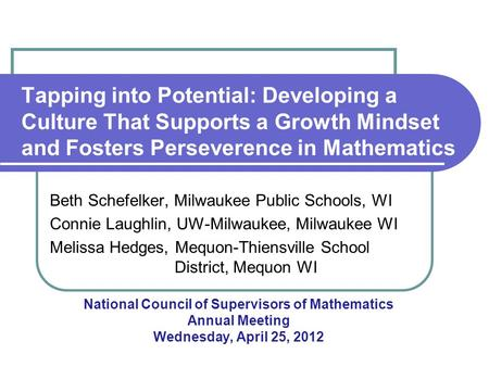 Tapping into Potential: Developing a Culture That Supports a Growth Mindset and Fosters Perseverence in Mathematics Beth Schefelker, Milwaukee Public Schools,