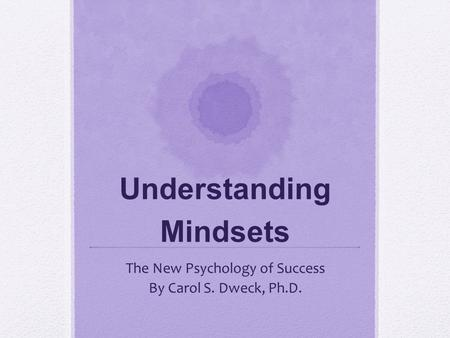 Understanding Mindsets The New Psychology of Success By Carol S. Dweck, Ph.D.