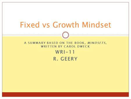 A SUMMARY BASED ON THE BOOK, MINDSETS, WRITTEN BY CAROL DWECK WRI-11 R. GEERY Fixed vs Growth Mindset.