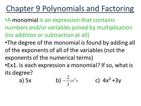 Chapter 9 Polynomials and Factoring A monomial is an expression that contains numbers and/or variables joined by multiplication (no addition or subtraction.