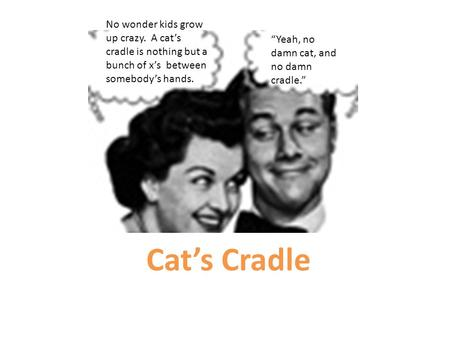 "Cat's Cradle No wonder kids grow up crazy. A cat's cradle is nothing but a bunch <strong>of</strong> x's between somebody's hands. ""Yeah, no damn cat, and no damn cradle."""