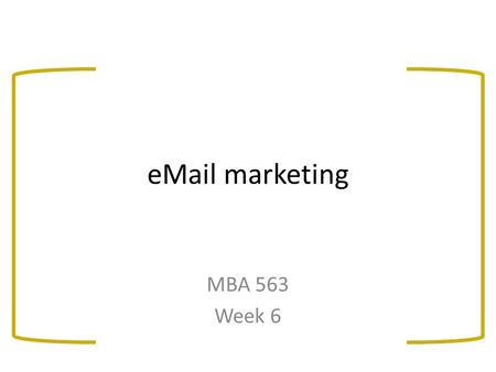 <strong>EMail</strong> marketing MBA 563 Week 6. Overview: <strong>eMail</strong> marketing The new Canadian anti-spam legislation (CASL)