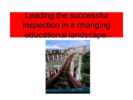 Leading the successful inspection in a changing educational landscape.