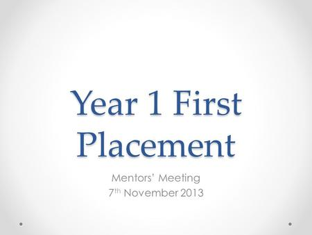 Year 1 First Placement Mentors' Meeting 7 th November 2013.
