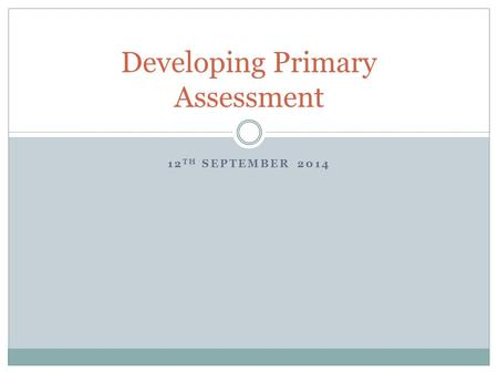 12 TH SEPTEMBER 2014 Developing Primary Assessment.