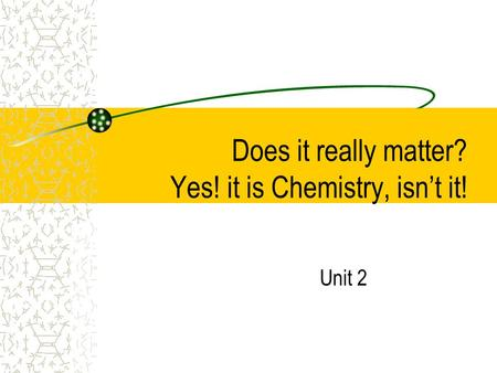 Does it really matter? Yes! it is Chemistry, isn't it! Unit 2.