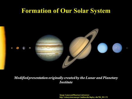 Formation of Our Solar System Modified presentation originally created by the Lunar and Planetary Institute Image: Lunar and Planetary Laboratory: