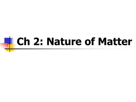 Ch 2: Nature of Matter. What is Matter? matter is anything that has mass and volume Substance is pure matter made of only one type of particle.