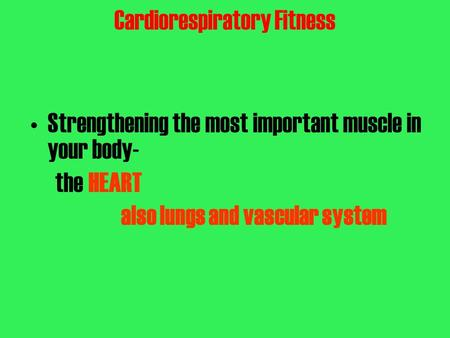 Cardiorespiratory Fitness Strengthening the most important muscle in your body- the HEART also lungs and vascular system.