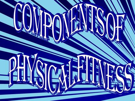 The Components of Physical Fitness are: Heart and Cardiovascular Endurance Muscular Strength Muscular Endurance Flexibility Body Composition Muscular.