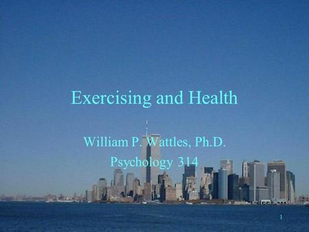 1 <strong>Exercising</strong> and Health William P. Wattles, Ph.D. Psychology 314.