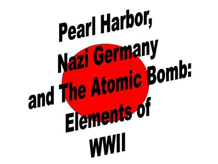 Pearl Harbor, Nazi Germany and The Atomic Bomb: Elements of WWII.