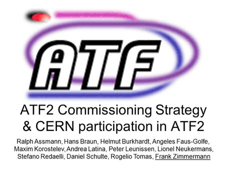 ATF2 <strong>Commissioning</strong> Strategy & CERN participation in ATF2 Ralph Assmann, Hans Braun, Helmut Burkhardt, Angeles Faus-Golfe, Maxim Korostelev, Andrea Latina,
