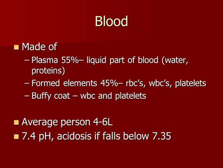 Blood Made of Made of –Plasma 55%– liquid part of blood (water, proteins) –Formed elements 45%– rbc's, wbc's, platelets –Buffy coat – wbc and platelets.