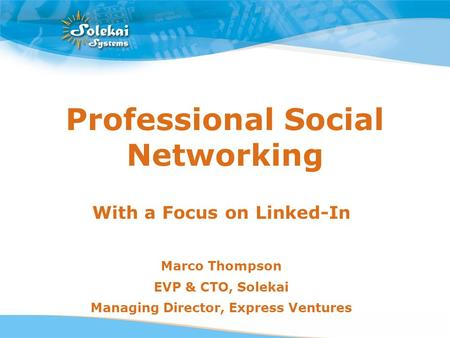 Professional Social Networking With a Focus on Linked-In Marco Thompson EVP & CTO, Solekai Managing Director, Express Ventures.