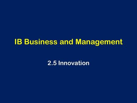 IB Business and Management 2.5 Innovation. Innovation What <strong>is</strong> innovation? Why <strong>is</strong> it important?