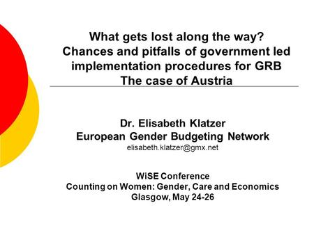 What gets lost along the way? Chances and pitfalls of government led implementation procedures for GRB The case of Austria Dr. Elisabeth Klatzer European.
