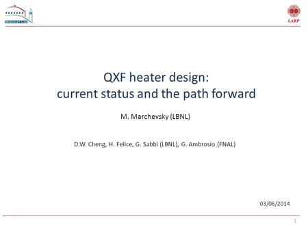 1 QXF heater design: current status and the path forward M. Marchevsky (LBNL) 03/06/2014 D.W. Cheng, H. Felice, G. Sabbi (LBNL), G. Ambrosio (FNAL)