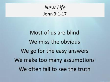 New Life John 3:1-17 Most of us are blind We miss the obvious We go for the easy answers We make too many assumptions We often fail to see the truth.