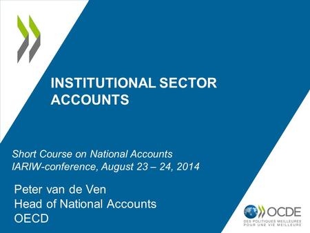 INSTITUTIONAL SECTOR ACCOUNTS Peter van de Ven Head of National Accounts OECD Short Course on National Accounts IARIW-conference, August 23 – 24, 2014.