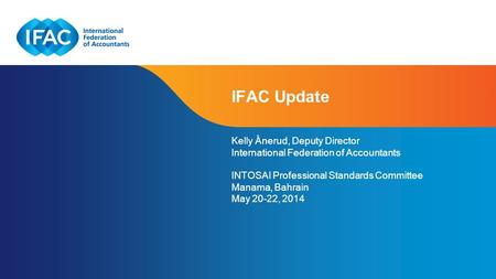 Page 1 | Confidential and Proprietary Information IFAC Update Kelly Ånerud, Deputy Director International Federation of Accountants INTOSAI Professional.