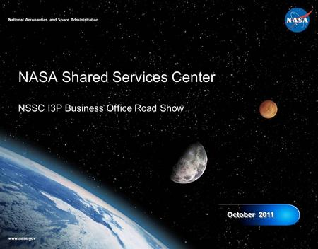 NASA Shared Services Center NSSC I3P Business Office Road Show October 2011 National Aeronautics <strong>and</strong> Space Administration www.nasa.gov.