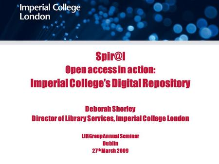 Open access in action: Imperial College's Digital Repository Deborah Shorley Director of Library Services, Imperial College London LIRGroup Annual.
