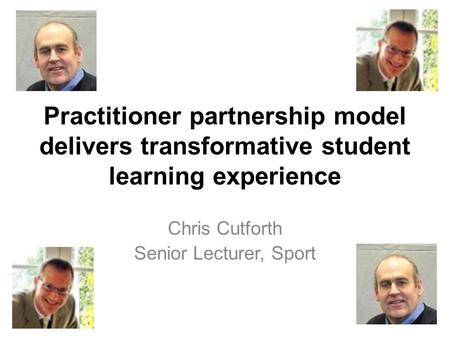 Practitioner partnership model delivers transformative student learning experience Chris Cutforth Senior Lecturer, Sport.