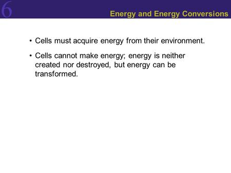 6 Energy and Energy Conversions Cells must acquire energy from their environment. Cells cannot make energy; energy is neither created nor destroyed, but.