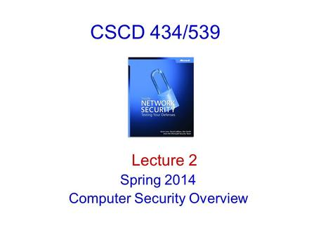 CSCD 434/539 Lecture 2 Spring 2014 Computer <strong>Security</strong> Overview.
