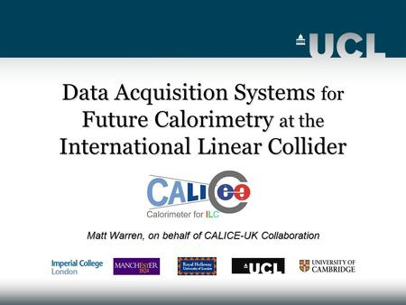 Data Acquisition Systems for Future Calorimetry at the International Linear Collider Matt Warren, on behalf of CALICE-UK Collaboration.
