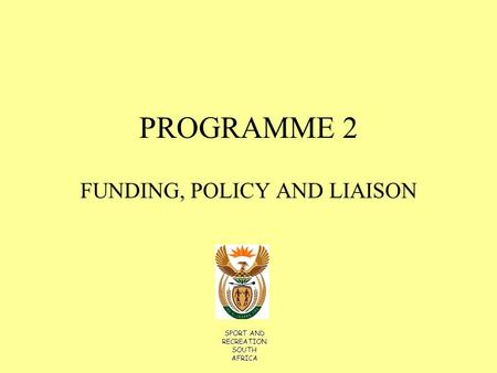 PROGRAMME 2 FUNDING, POLICY AND LIAISON SPORT AND RECREATION SOUTH AFRICA.