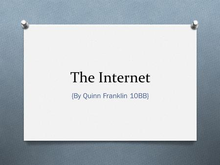 The Internet {By Quinn Franklin 10BB}. What is the Internet? O The internet is an international network that links computers worldwide to eachother. O.