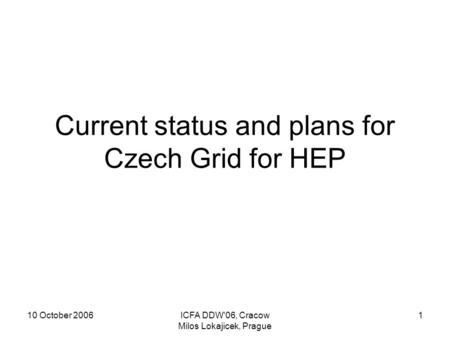 10 October 2006ICFA DDW'06, Cracow Milos Lokajicek, Prague 1 Current status and plans for Czech Grid for HEP.