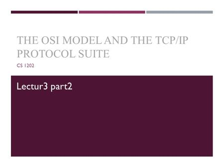 THE OSI MODEL AND THE TCP/IP PROTOCOL SUITE CS 1202 Lectur3 part2.