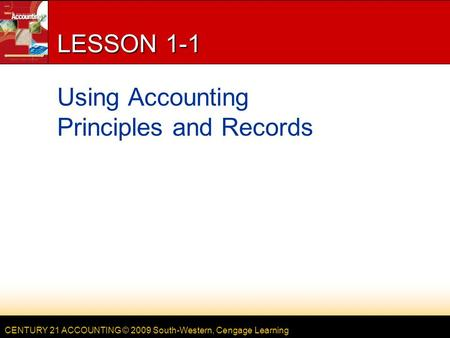 CENTURY 21 ACCOUNTING © 2009 South-Western, Cengage Learning LESSON 1-1 Using Accounting Principles and Records.