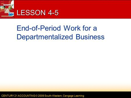CENTURY 21 ACCOUNTING © 2009 South-Western, Cengage Learning LESSON 4-5 End-of-Period Work for a Departmentalized Business.