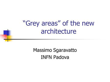 """Grey areas"" of the new architecture Massimo Sgaravatto INFN Padova."