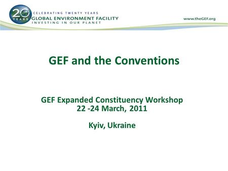 GEF and the Conventions GEF Expanded Constituency Workshop 22 -24 March, 2011 Kyiv, Ukraine.