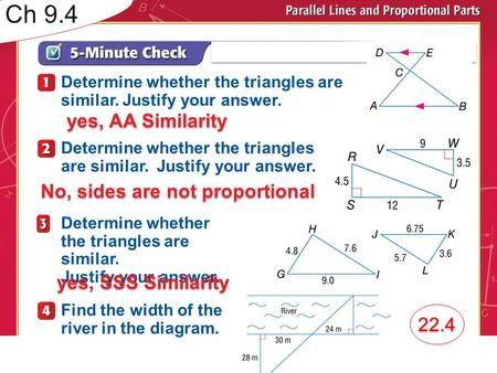 Over Lesson 7–3 Determine whether the triangles are similar. Justify your answer. Determine whether the triangles are similar. Justify your answer. Determine.