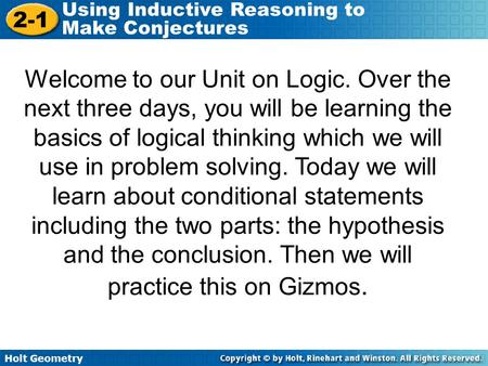 Holt Geometry 2-1 Using Inductive Reasoning to Make Conjectures Welcome to our Unit on Logic. Over the next three days, you will be learning the basics.
