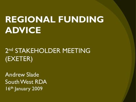 REGIONAL FUNDING ADVICE 2 nd STAKEHOLDER MEETING (EXETER) Andrew Slade South West RDA 16 th January 2009.